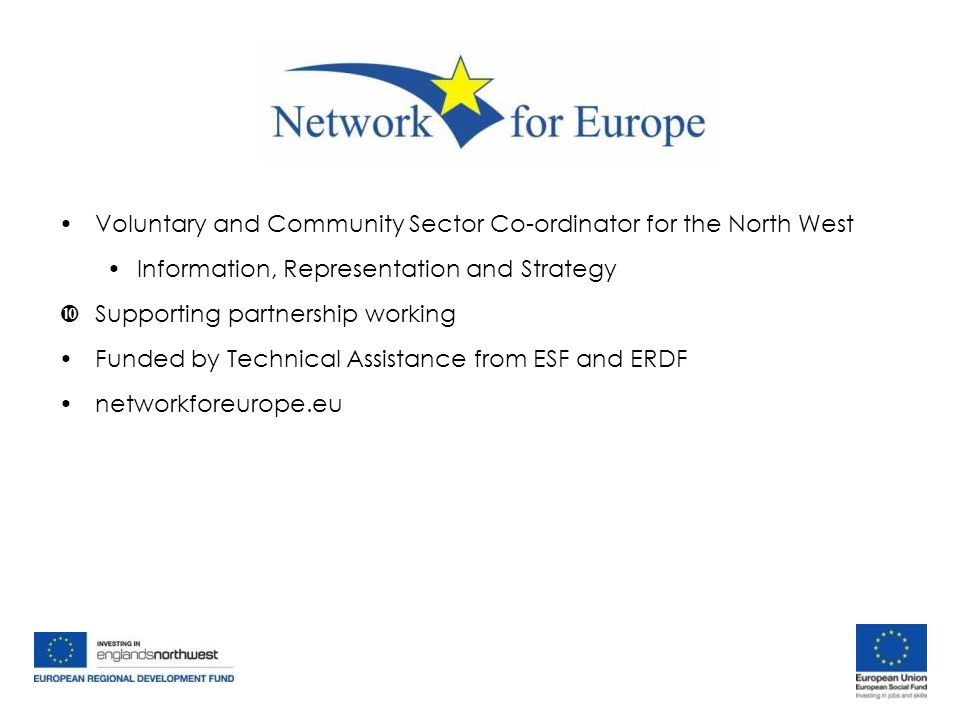 Voluntary and Community Sector Co-ordinator for the North West Information, Representation and Strategy  Supporting partnership working Funded by Technical Assistance from ESF and ERDF networkforeurope.eu Voluntary and Community Sector Co-ordinator for the North West Information, Representation and Strategy  Supporting partnership working Funded by Technical Assistance from ESF and ERDF networkforeurope.eu