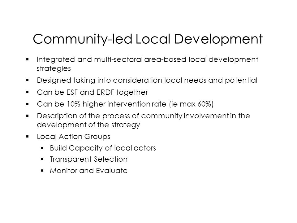 Community-led Local Development  Integrated and multi-sectoral area-based local development strategies  Designed taking into consideration local needs and potential  Can be ESF and ERDF together  Can be 10% higher intervention rate (ie max 60%)  Description of the process of community involvement in the development of the strategy  Local Action Groups  Build Capacity of local actors  Transparent Selection  Monitor and Evaluate  Integrated and multi-sectoral area-based local development strategies  Designed taking into consideration local needs and potential  Can be ESF and ERDF together  Can be 10% higher intervention rate (ie max 60%)  Description of the process of community involvement in the development of the strategy  Local Action Groups  Build Capacity of local actors  Transparent Selection  Monitor and Evaluate