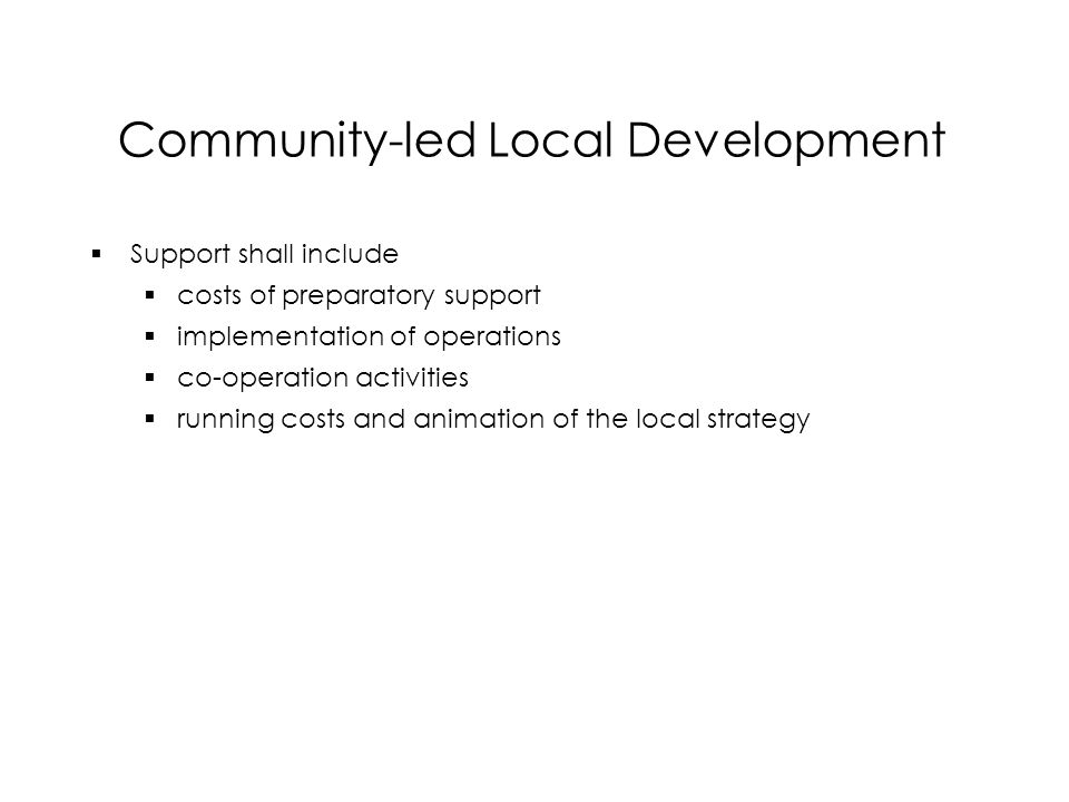 Community-led Local Development  Support shall include  costs of preparatory support  implementation of operations  co-operation activities  running costs and animation of the local strategy  Support shall include  costs of preparatory support  implementation of operations  co-operation activities  running costs and animation of the local strategy