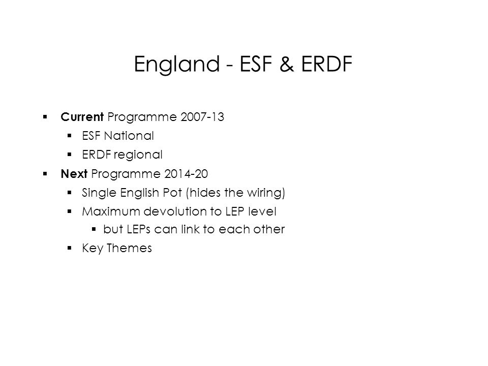 England - ESF & ERDF  Current Programme  ESF National  ERDF regional  Next Programme  Single English Pot (hides the wiring)  Maximum devolution to LEP level  but LEPs can link to each other  Key Themes  Current Programme  ESF National  ERDF regional  Next Programme  Single English Pot (hides the wiring)  Maximum devolution to LEP level  but LEPs can link to each other  Key Themes