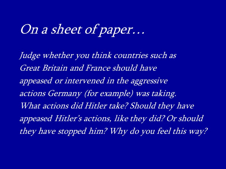 On a sheet of paper… Judge whether you think countries such as Great Britain and France should have appeased or intervened in the aggressive actions Germany (for example) was taking.