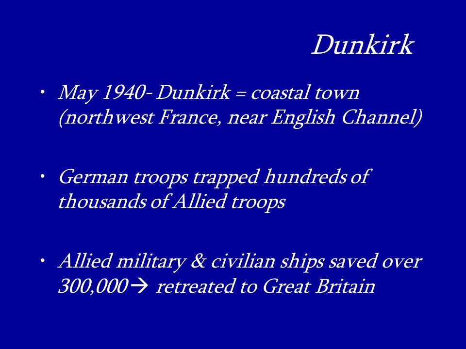 Dunkirk_ May Dunkirk = coastal town (northwest France, near English Channel) German troops trapped hundreds of thousands of Allied troops Allied military & civilian ships saved over 300,000  retreated to Great Britain