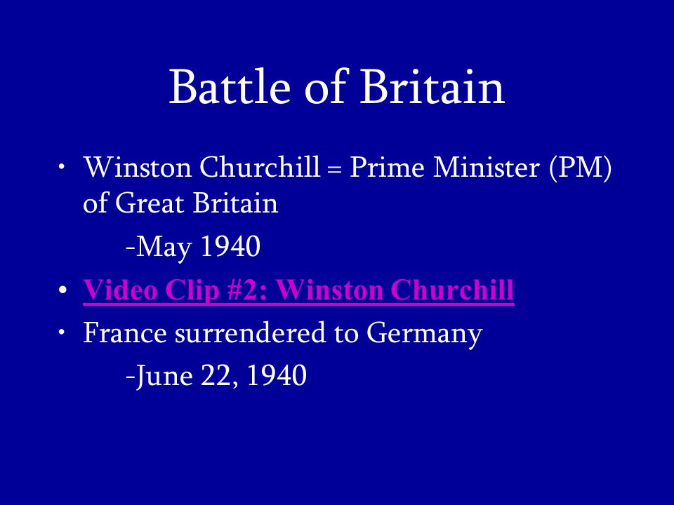 Winston Churchill = Prime Minister (PM) of Great Britain -May 1940 Video Clip #2: Winston Churchill France surrendered to Germany -June 22, 1940