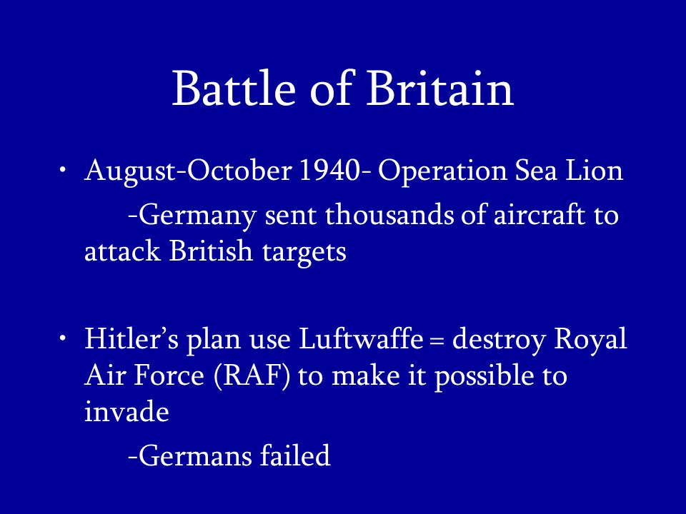 Battle of Britain August-October Operation Sea Lion -Germany sent thousands of aircraft to attack British targets Hitler's plan use Luftwaffe = destroy Royal Air Force (RAF) to make it possible to invade -Germans failed