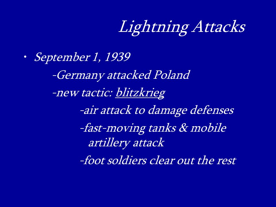 Lightning Attacks_ September 1, Germany attacked Poland -new tactic: blitzkrieg -air attack to damage defenses -fast-moving tanks & mobile artillery attack -foot soldiers clear out the rest