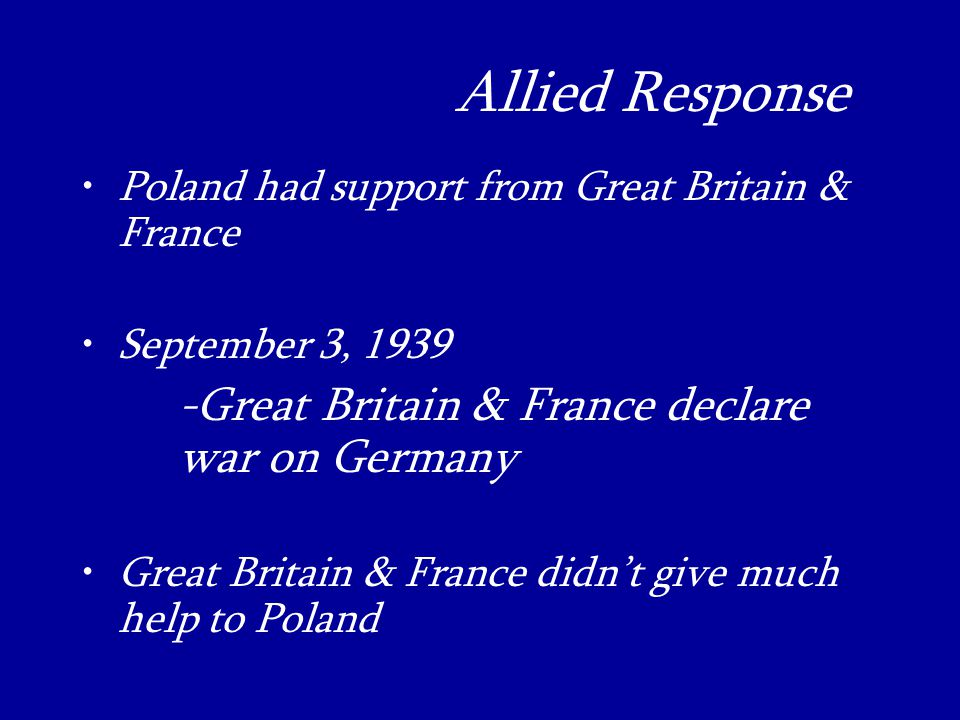 Allied Response_ Poland had support from Great Britain & France September 3, Great Britain & France declare war on Germany Great Britain & France didn't give much help to Poland