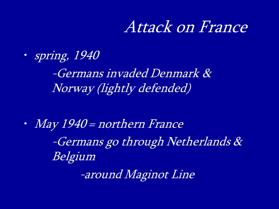 Attack on France_ spring, Germans invaded Denmark & Norway (lightly defended) May 1940 = northern France -Germans go through Netherlands & Belgium -around Maginot Line