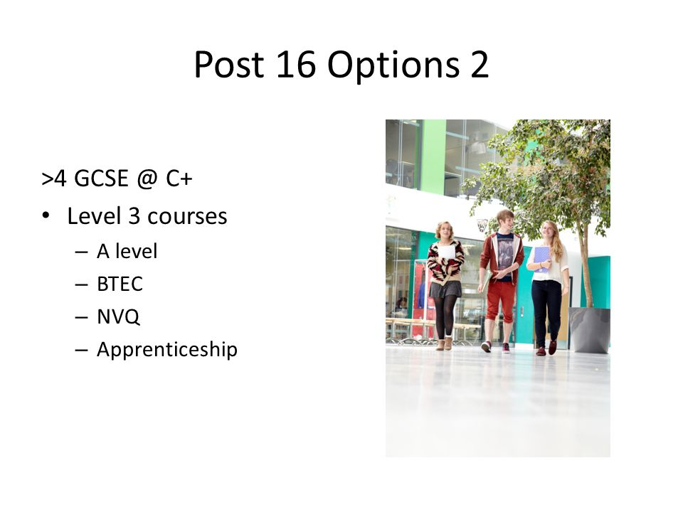 Post 16 Options 2 >4 C+ Level 3 courses – A level – BTEC – NVQ – Apprenticeship