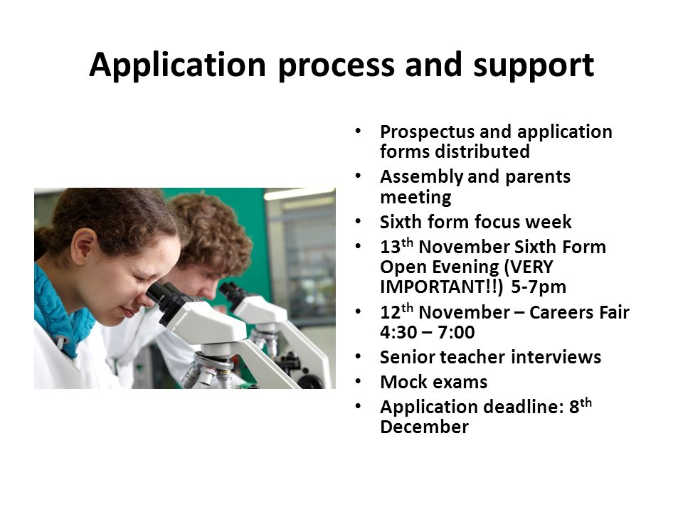 Application process and support Prospectus and application forms distributed Assembly and parents meeting Sixth form focus week 13 th November Sixth Form Open Evening (VERY IMPORTANT!!) 5-7pm 12 th November – Careers Fair 4:30 – 7:00 Senior teacher interviews Mock exams Application deadline: 8 th December