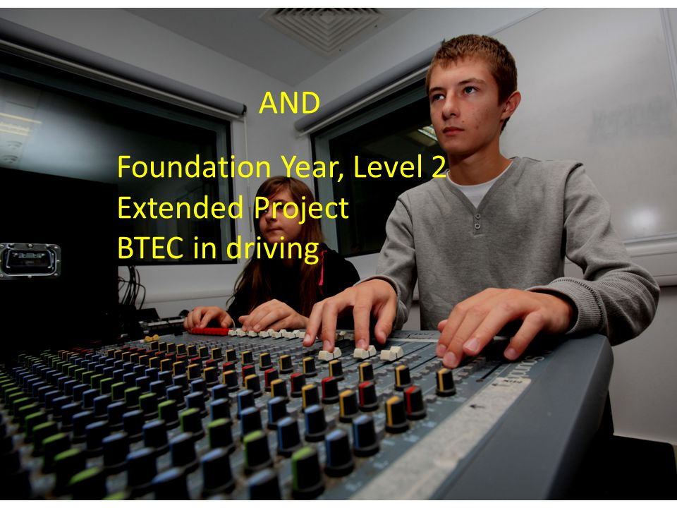 Foundation Year, Level 2 Extended Project BTEC in driving AND