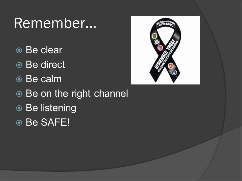 Remember…  Be clear  Be direct  Be calm  Be on the right channel  Be listening  Be SAFE!