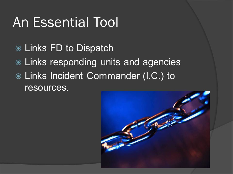 An Essential Tool  Links FD to Dispatch  Links responding units and agencies  Links Incident Commander (I.C.) to resources.