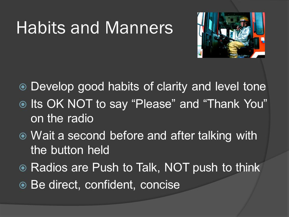 Habits and Manners  Develop good habits of clarity and level tone  Its OK NOT to say Please and Thank You on the radio  Wait a second before and after talking with the button held  Radios are Push to Talk, NOT push to think  Be direct, confident, concise
