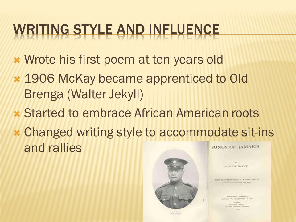  Wrote his first poem at ten years old  1906 McKay became apprenticed to Old Brenga (Walter Jekyll)  Started to embrace African American roots  Changed writing style to accommodate sit-ins and rallies