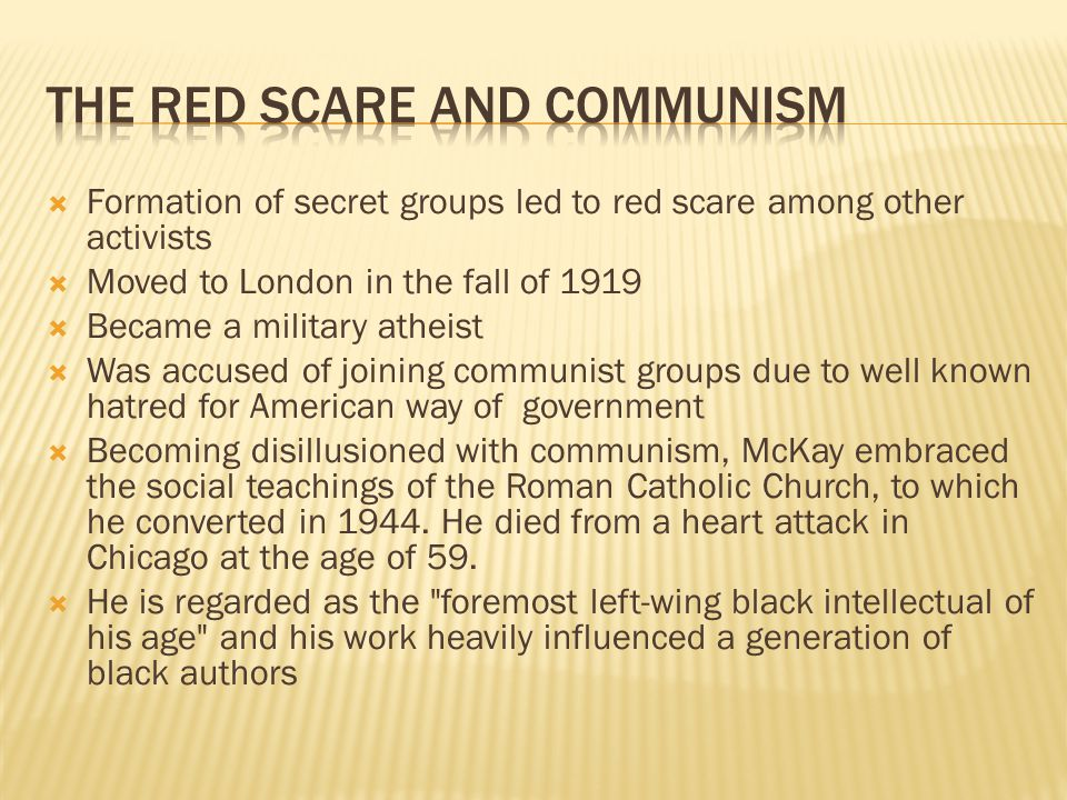  Formation of secret groups led to red scare among other activists  Moved to London in the fall of 1919  Became a military atheist  Was accused of joining communist groups due to well known hatred for American way of government  Becoming disillusioned with communism, McKay embraced the social teachings of the Roman Catholic Church, to which he converted in 1944.