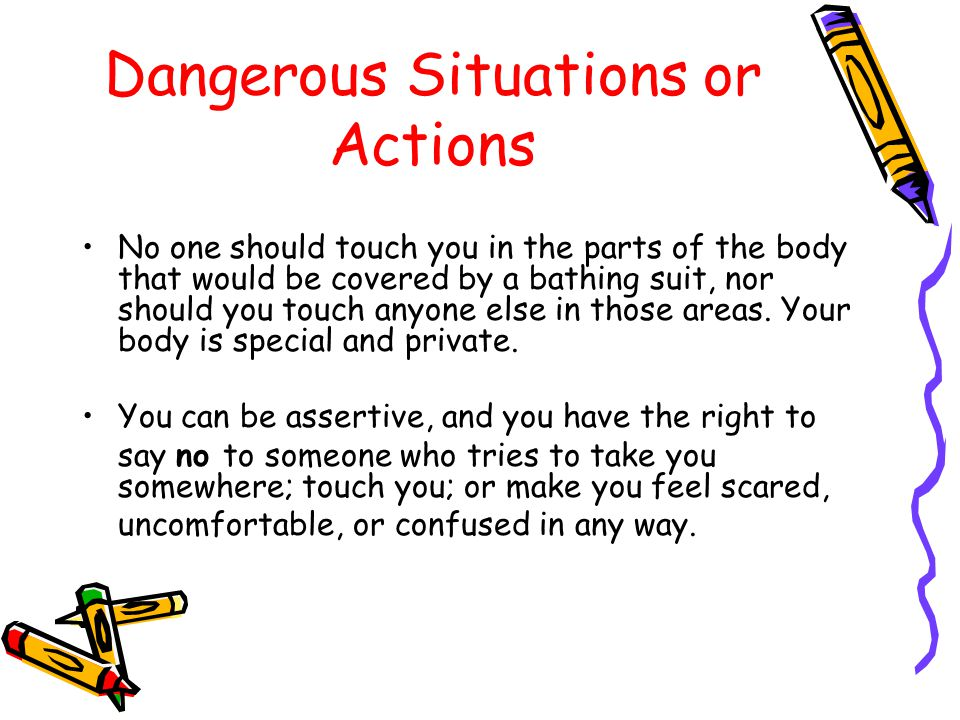 Dangerous Situations or Actions If someone tries to take you somewhere, quickly get away from him (or her) and yell or scream, This man (woman) is trying to take me away or This person is not my father (mother). If someone tries to grab you, make a scene and make every effort to get away by kicking, screaming, and resisting