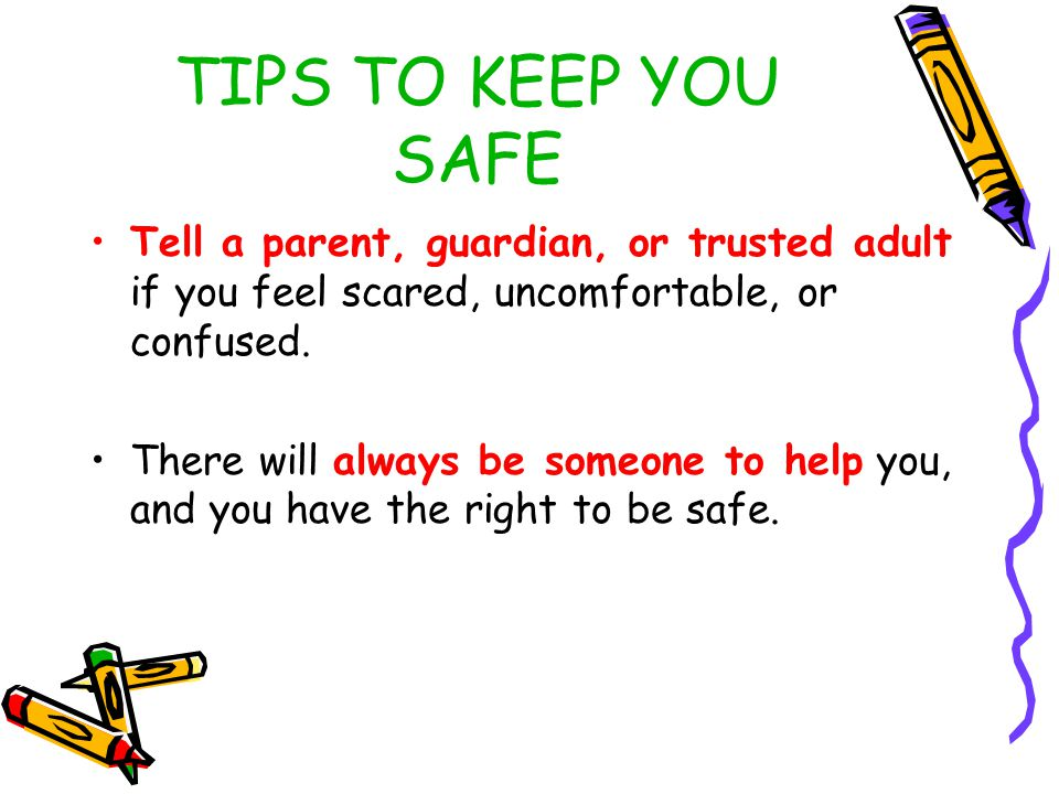 TIPS TO KEEP YOU SAFE Always check first with a parent, guardian, or trusted adult before going anywhere, accepting anything, or getting into a car with anyone.