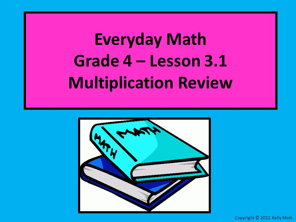Everyday Math Grade 4 – Lesson 3.1 Multiplication Review Copyright © 2012 Kelly Mott