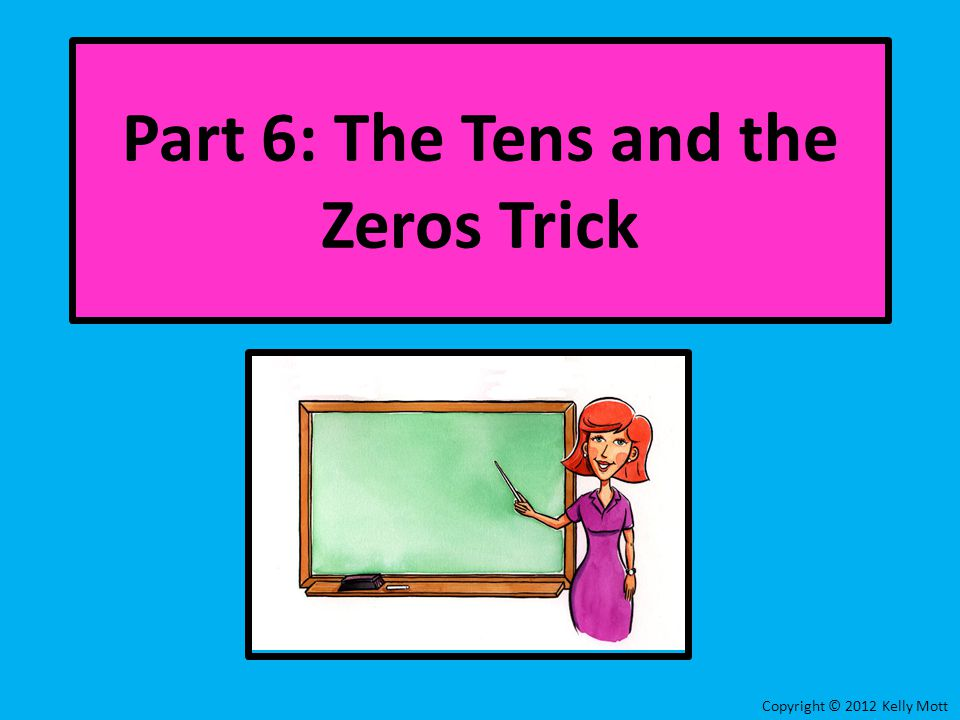 Copyright © 2012 Kelly Mott Part 6: The Tens and the Zeros Trick