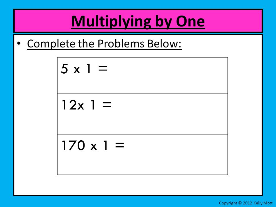 Complete the Problems Below: Multiplying by One Copyright © 2012 Kelly Mott 5 x 1 = 12x 1 = 170 x 1 =