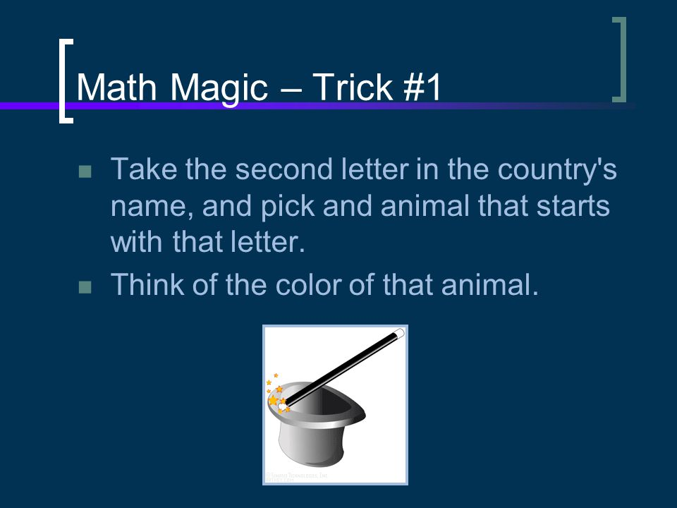 Math Magic – Trick #1 Take the second letter in the country s name, and pick and animal that starts with that letter.
