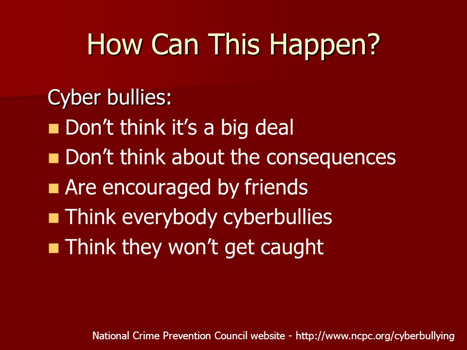 Cyber bullies: Don't think it's a big deal Don't think about the consequences Are encouraged by friends Think everybody cyberbullies Think they won't get caught National Crime Prevention Council website -   How Can This Happen