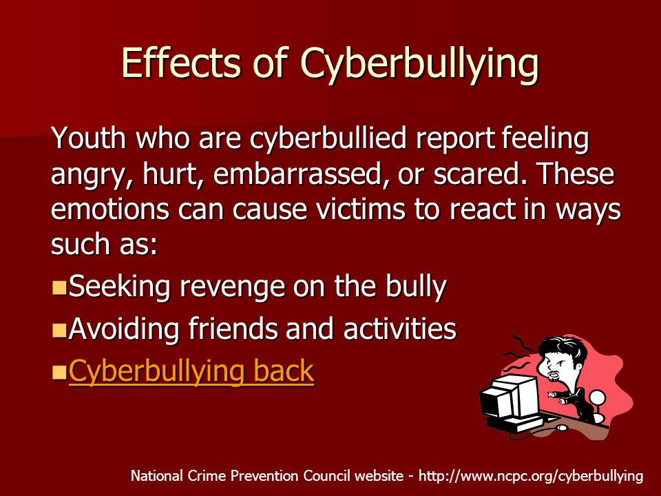 Effects of Cyberbullying Youth who are cyberbullied report feeling angry, hurt, embarrassed, or scared.