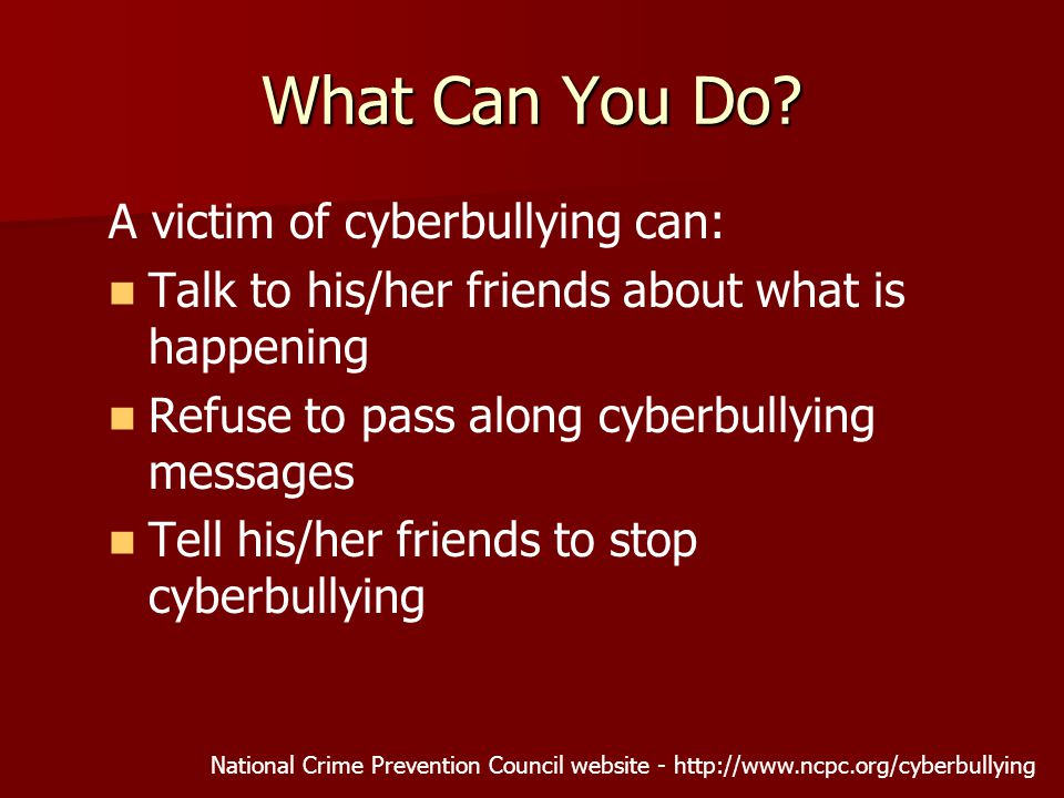 A victim of cyberbullying can: Talk to his/her friends about what is happening Refuse to pass along cyberbullying messages Tell his/her friends to stop cyberbullying National Crime Prevention Council website -   What Can You Do