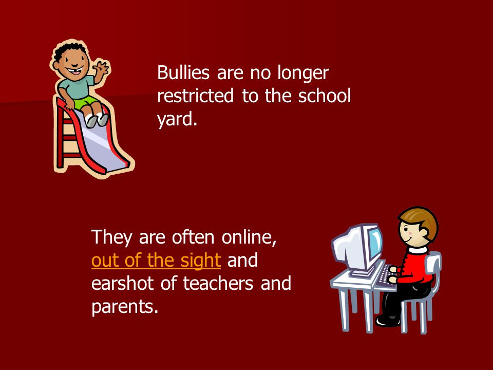 Bullies are no longer restricted to the school yard.
