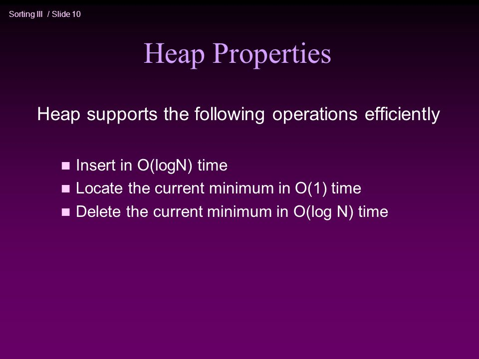 Sorting III / Slide 10 Heap Properties Heap supports the following operations efficiently n Insert in O(logN) time n Locate the current minimum in O(1) time n Delete the current minimum in O(log N) time