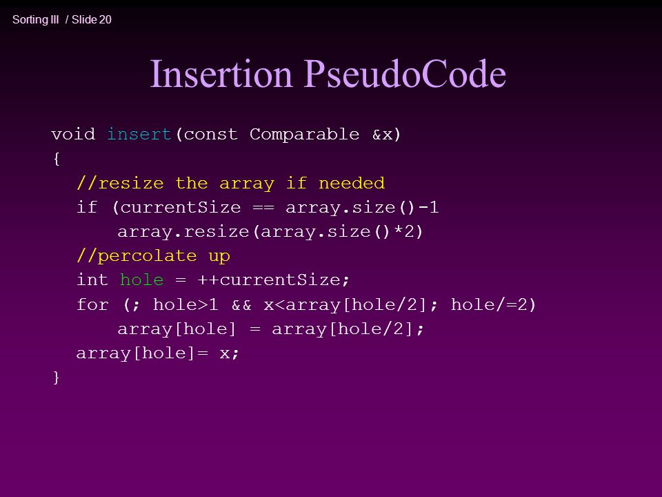 Sorting III / Slide 20 Insertion PseudoCode void insert(const Comparable &x) { //resize the array if needed if (currentSize == array.size()-1 array.resize(array.size()*2) //percolate up int hole = ++currentSize; for (; hole>1 && x<array[hole/2]; hole/=2) array[hole] = array[hole/2]; array[hole]= x; }