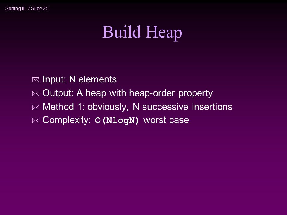 Sorting III / Slide 25 Build Heap * Input: N elements * Output: A heap with heap-order property * Method 1: obviously, N successive insertions  Complexity: O(NlogN) worst case