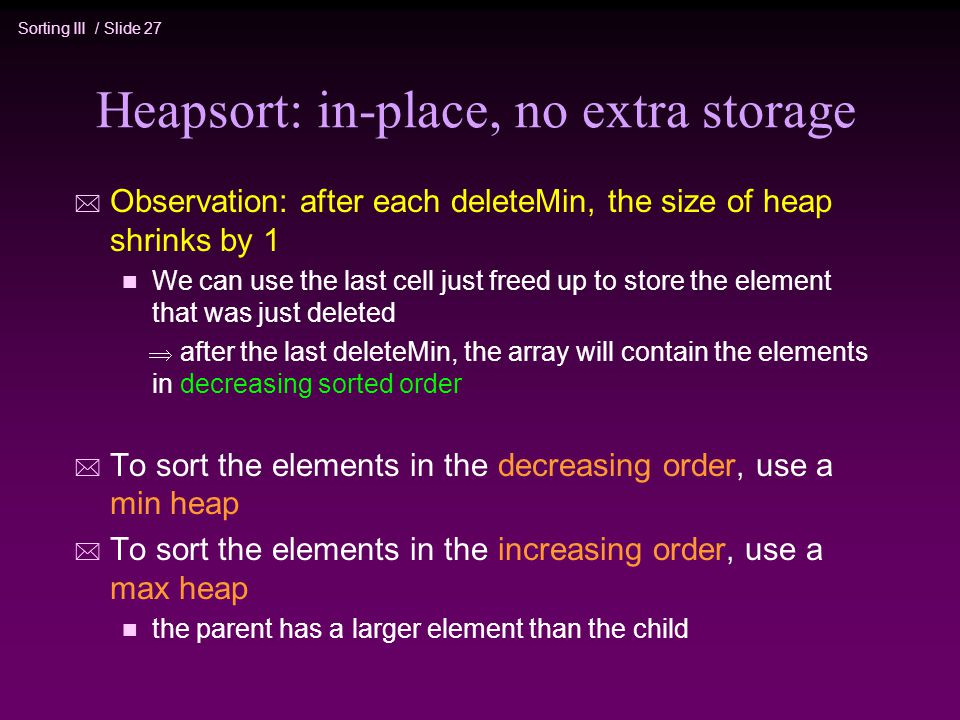 Sorting III / Slide 27 Heapsort: in-place, no extra storage * Observation: after each deleteMin, the size of heap shrinks by 1 n We can use the last cell just freed up to store the element that was just deleted  after the last deleteMin, the array will contain the elements in decreasing sorted order * To sort the elements in the decreasing order, use a min heap * To sort the elements in the increasing order, use a max heap n the parent has a larger element than the child