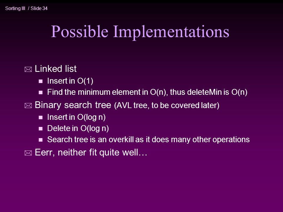 Sorting III / Slide 34 Possible Implementations * Linked list n Insert in O(1) n Find the minimum element in O(n), thus deleteMin is O(n) * Binary search tree (AVL tree, to be covered later) n Insert in O(log n) n Delete in O(log n) n Search tree is an overkill as it does many other operations * Eerr, neither fit quite well…