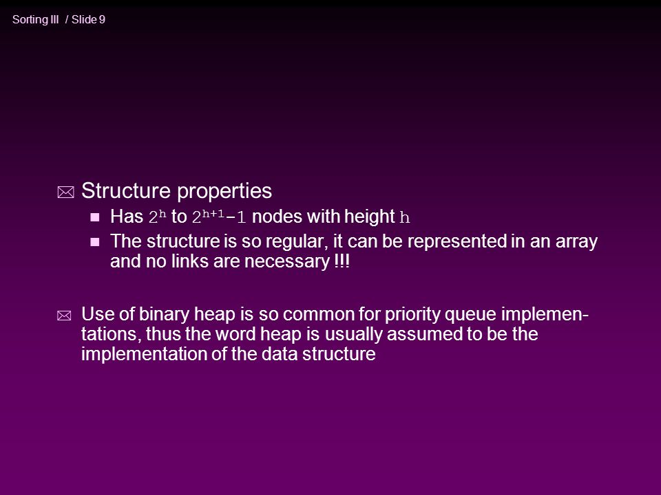 Sorting III / Slide 9 * Structure properties Has 2 h to 2 h+1 -1 nodes with height h n The structure is so regular, it can be represented in an array and no links are necessary !!.