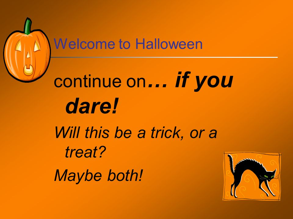 Welcome to Halloween continue on … if you dare! Will this be a trick, or a treat Maybe both!