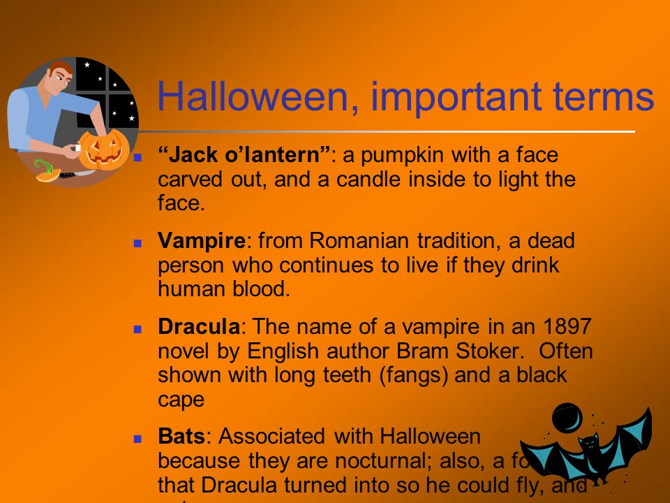 Halloween, important terms Jack o'lantern : a pumpkin with a face carved out, and a candle inside to light the face.