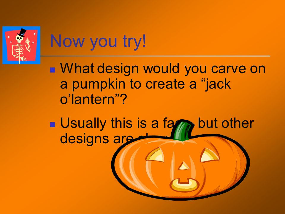 Now you try. What design would you carve on a pumpkin to create a jack o'lantern .