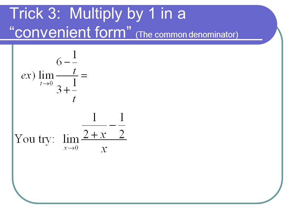 Trick 3: Multiply by 1 in a convenient form (The common denominator)