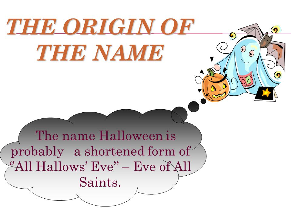 THE ORIGIN OF THE NAME The name Halloween is probably a shortened form of ''All Hallows' Eve'' – Eve of All Saints.