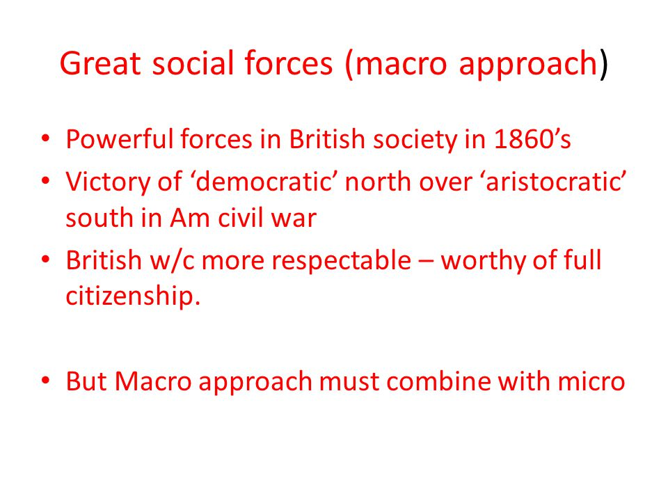 Great social forces (macro approach) Powerful forces in British society in 1860's Victory of 'democratic' north over 'aristocratic' south in Am civil war British w/c more respectable – worthy of full citizenship.