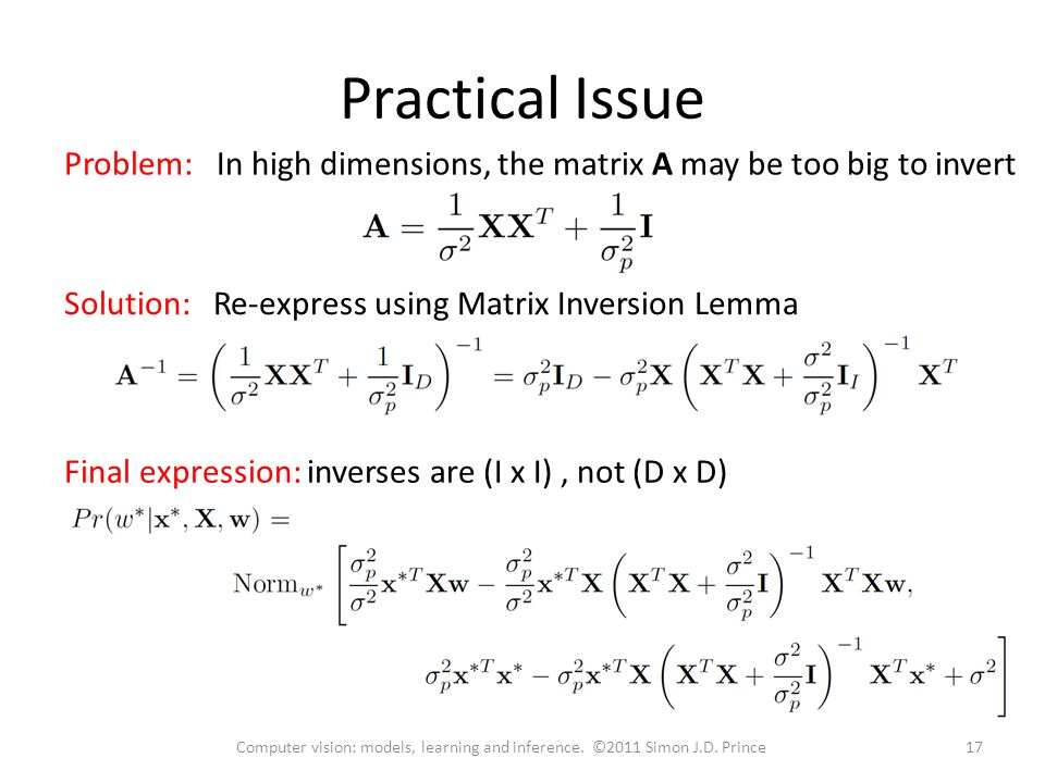 Practical Issue Problem: In high dimensions, the matrix A may be too big to invert Solution: Re-express using Matrix Inversion Lemma 17Computer vision: models, learning and inference.