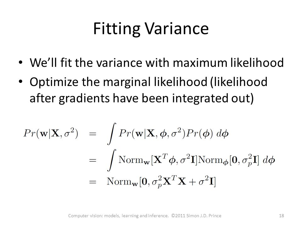 Fitting Variance We'll fit the variance with maximum likelihood Optimize the marginal likelihood (likelihood after gradients have been integrated out) 18Computer vision: models, learning and inference.
