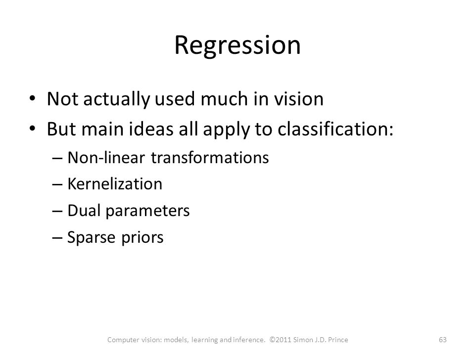 Regression Not actually used much in vision But main ideas all apply to classification: – Non-linear transformations – Kernelization – Dual parameters – Sparse priors 63Computer vision: models, learning and inference.