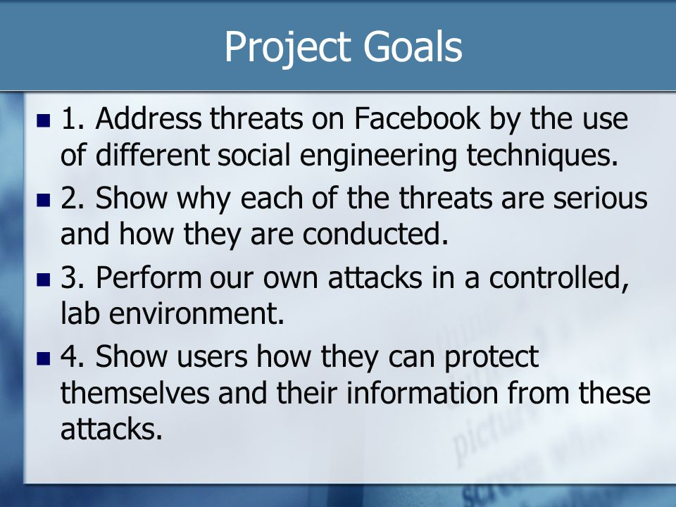 Project Goals 1. Address threats on Facebook by the use of different social engineering techniques.