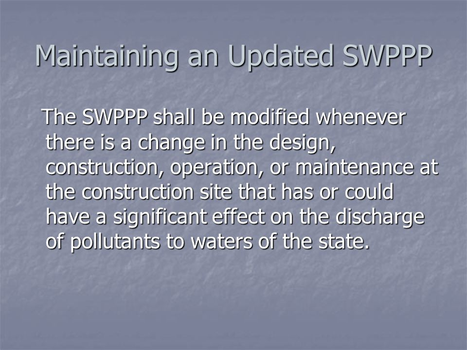 Maintaining an Updated SWPPP The SWPPP shall be modified whenever there is a change in the design, construction, operation, or maintenance at the construction site that has or could have a significant effect on the discharge of pollutants to waters of the state.