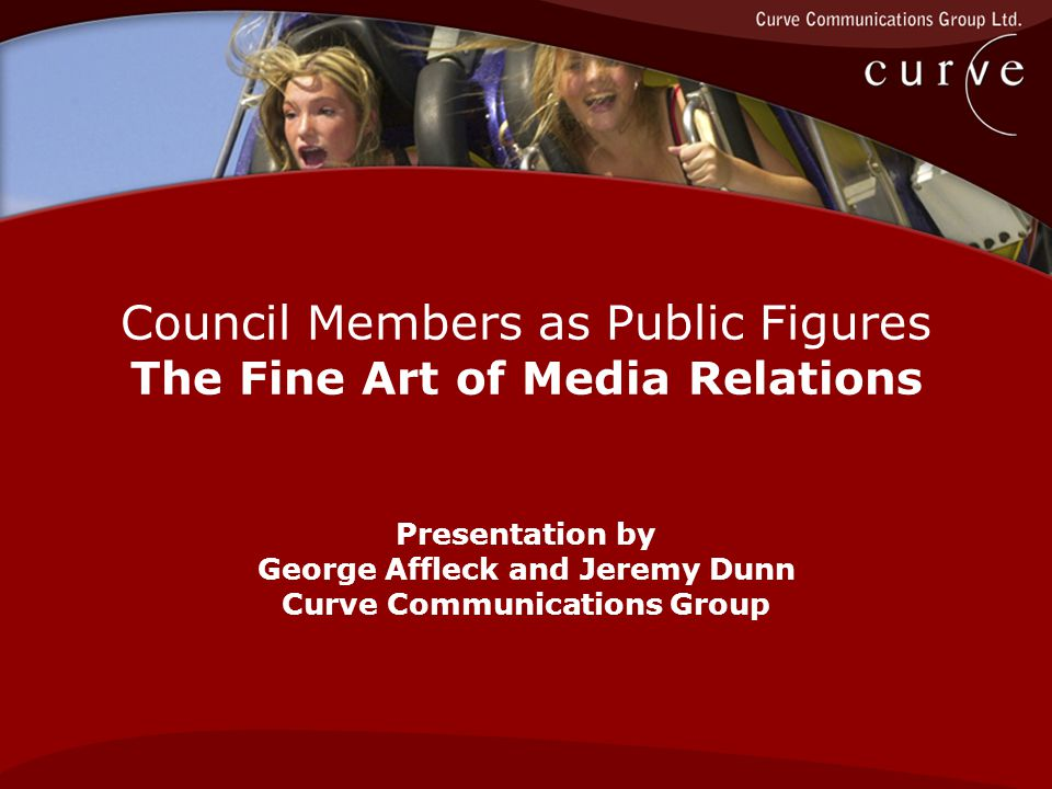Council Members as Public Figures The Fine Art of Media Relations Presentation by George Affleck and Jeremy Dunn Curve Communications Group