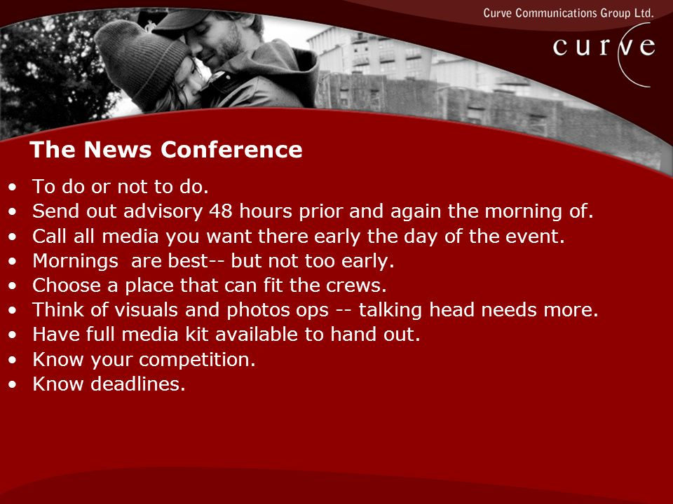 The News Conference To do or not to do. Send out advisory 48 hours prior and again the morning of.
