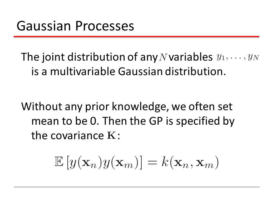 Gaussian Processes The joint distribution of any variables is a multivariable Gaussian distribution.