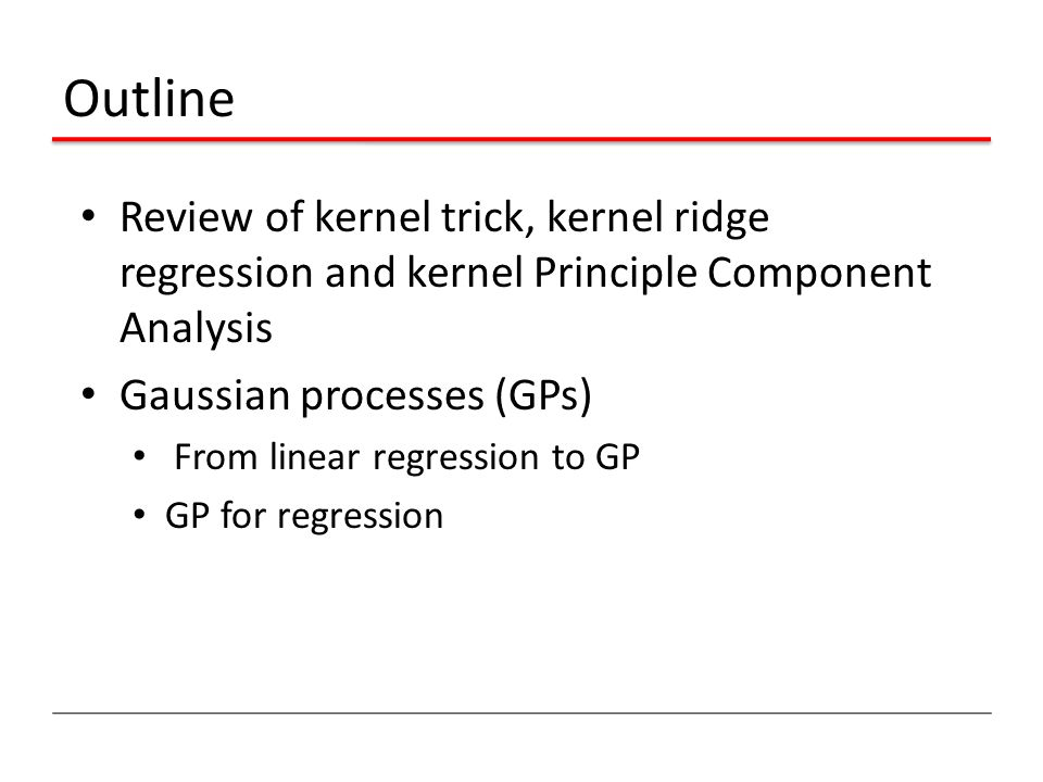 Outline Review of kernel trick, kernel ridge regression and kernel Principle Component Analysis Gaussian processes (GPs) From linear regression to GP GP for regression
